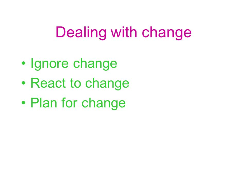 Dealing with change Ignore change React to change Plan for change