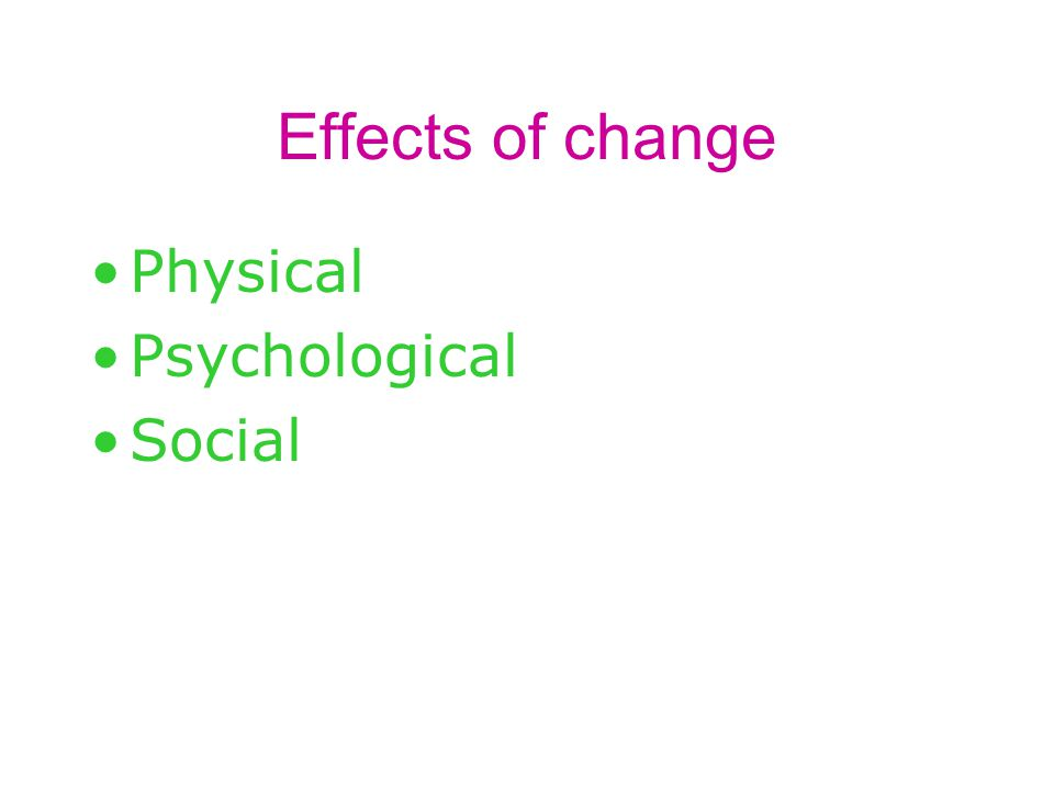 Effects of change Physical Psychological Social