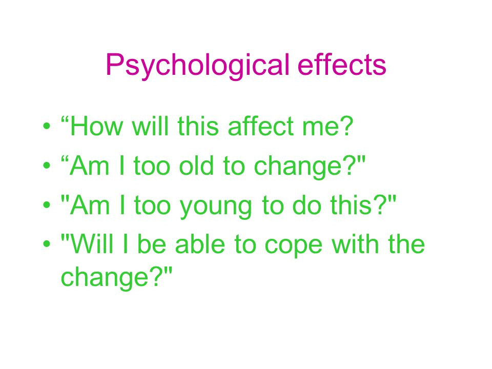 "Psychological effects ""How will this affect me? ""Am I too old to change?"