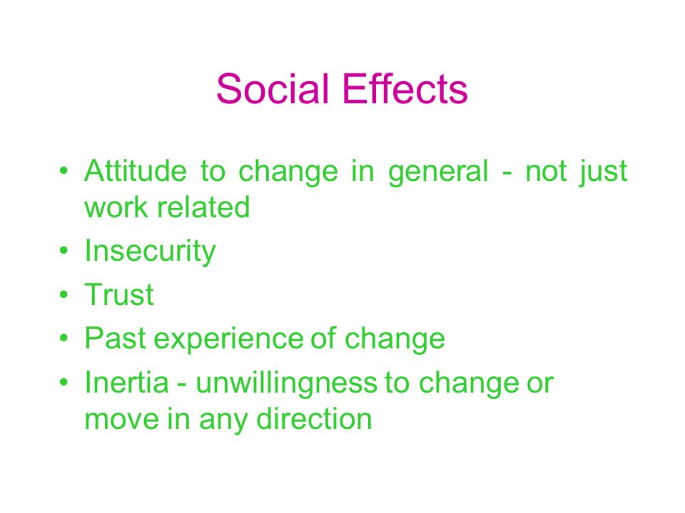 Social Effects Attitude to change in general - not just work related Insecurity Trust Past experience of change Inertia - unwillingness to change or move in any direction