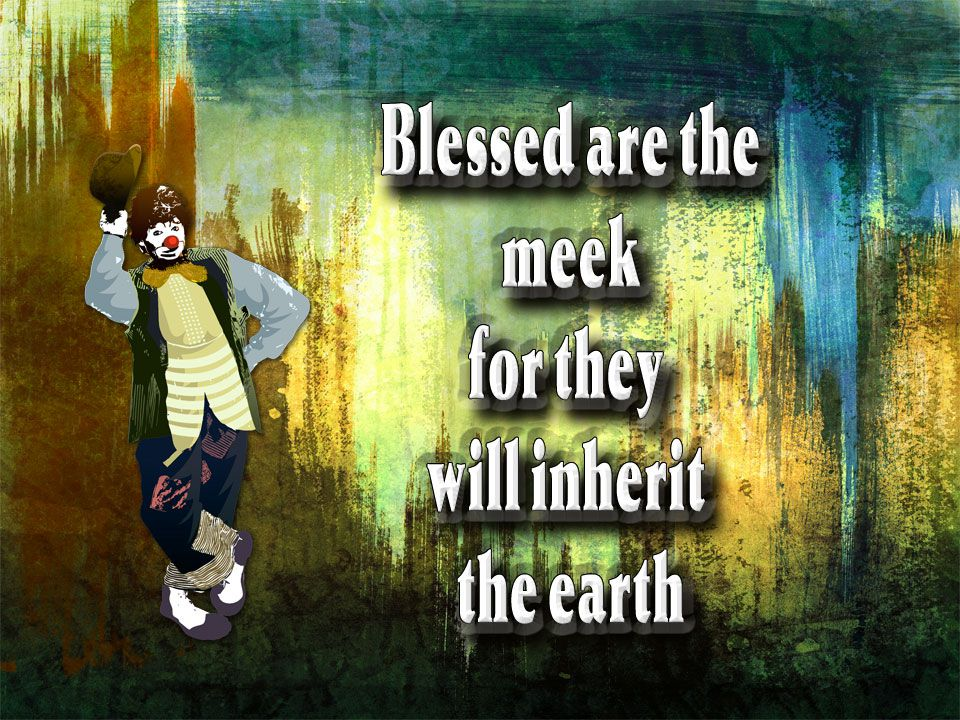 Important underlying principle The meek /Humble Are in touch with God's reality