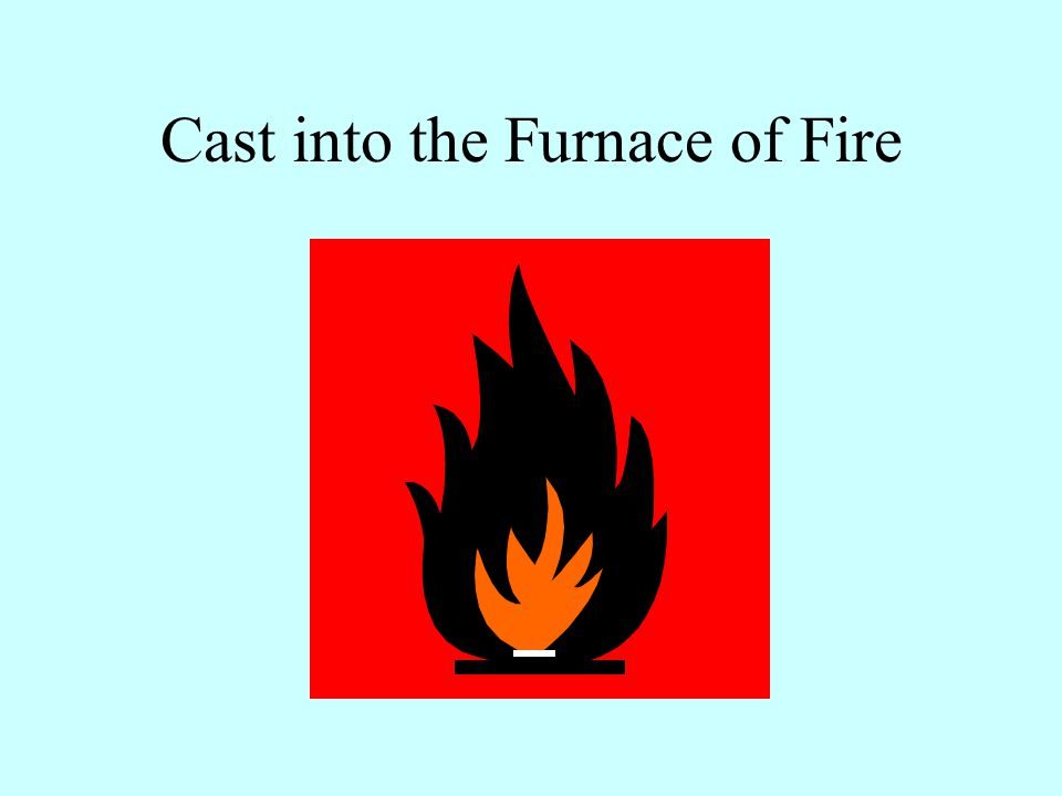 Cast into the Furnace of Fire