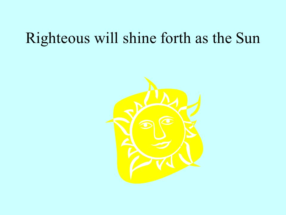 Righteous will shine forth as the Sun