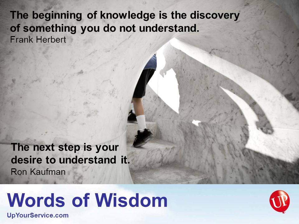 Words of Wisdom UpYourService.com The wise man realizes how little he knows.
