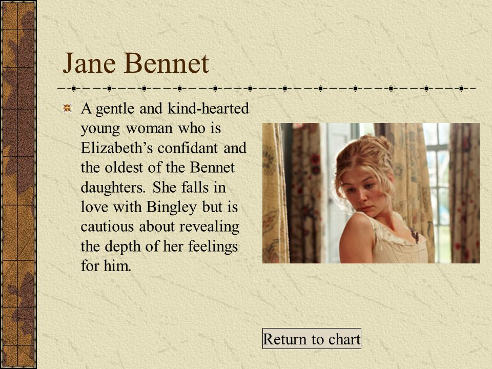 Jane Bennet A gentle and kind-hearted young woman who is Elizabeth's confidant and the oldest of the Bennet daughters.