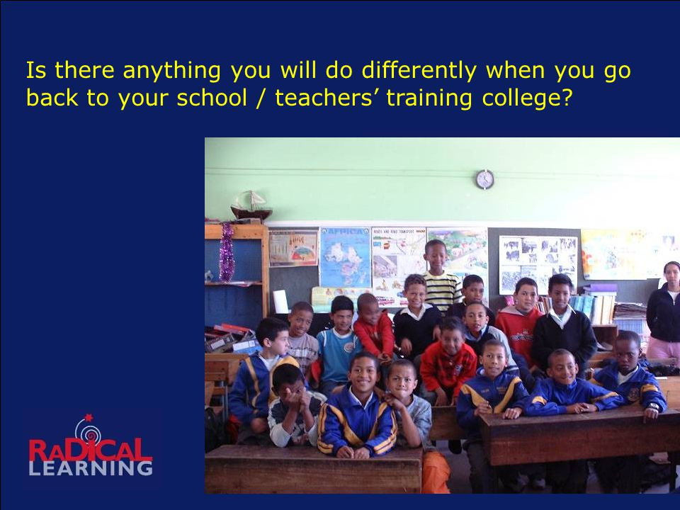 Is there anything you will do differently when you go back to your school / teachers' training college
