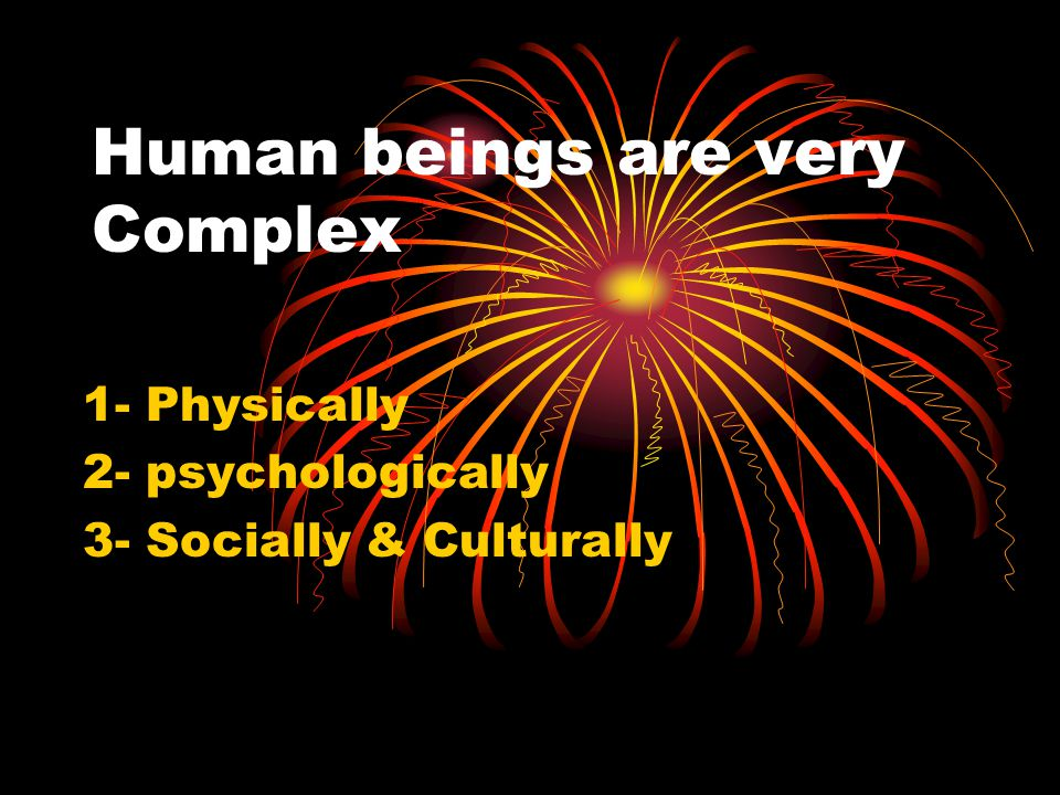 Human beings are very Complex 1- Physically 2- psychologically 3- Socially & Culturally
