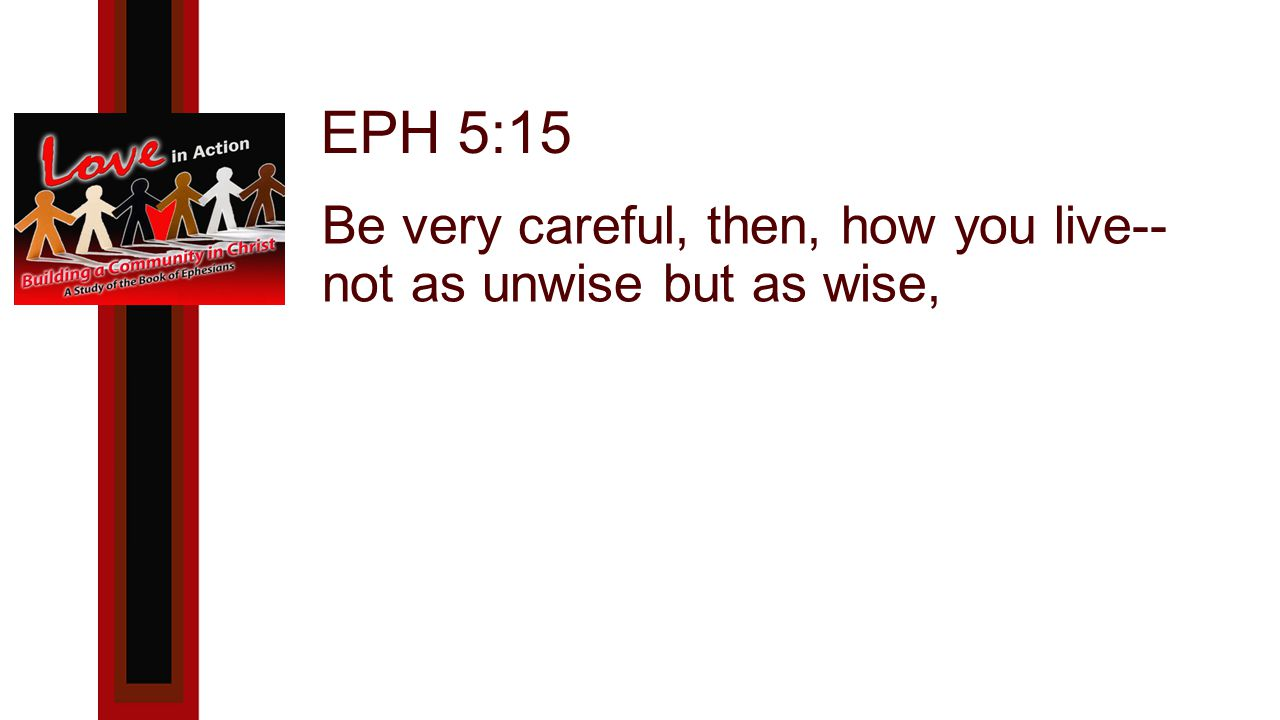 EPH 5:15 Be very careful, then, how you live-- not as unwise but as wise,