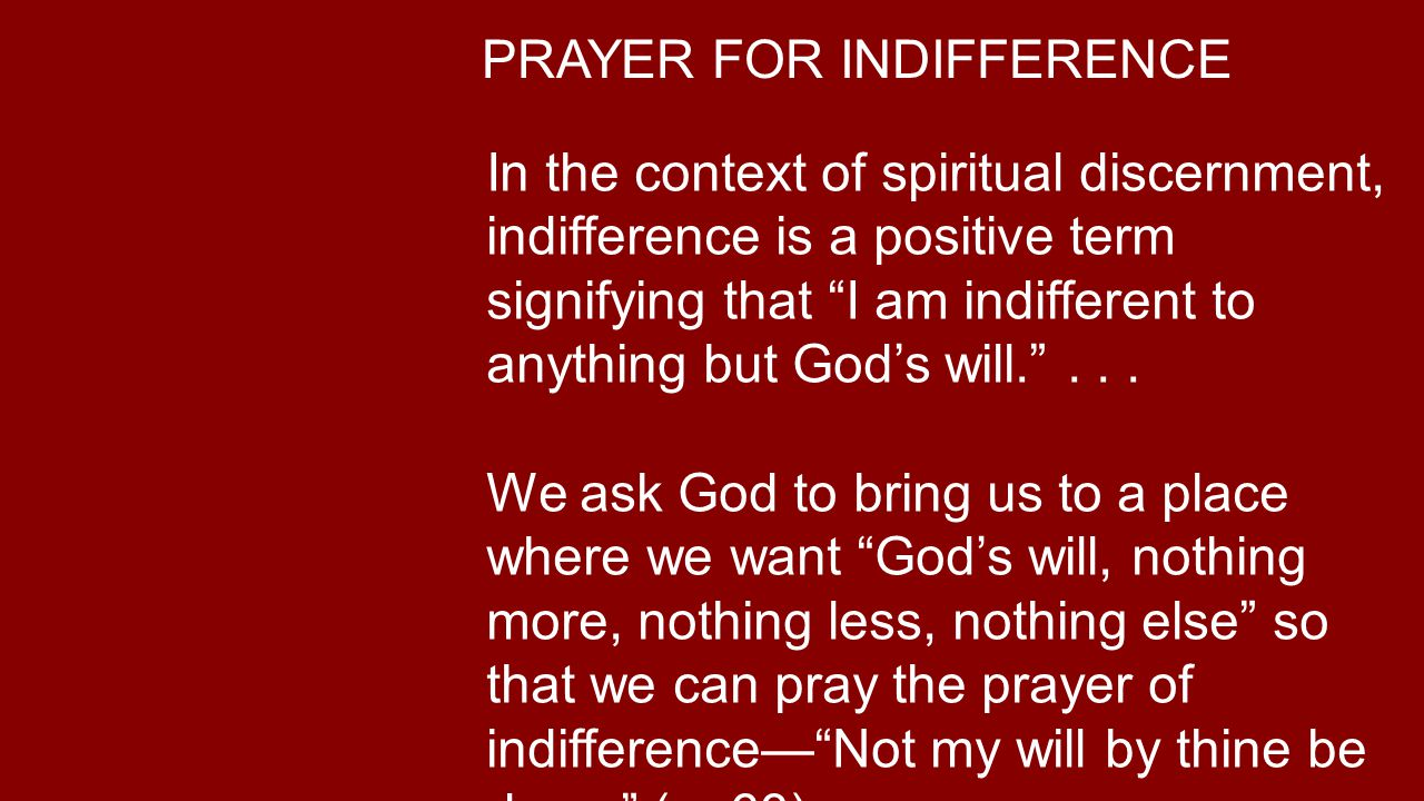 PRAYER FOR INDIFFERENCE In the context of spiritual discernment, indifference is a positive term signifying that I am indifferent to anything but God's will. ...