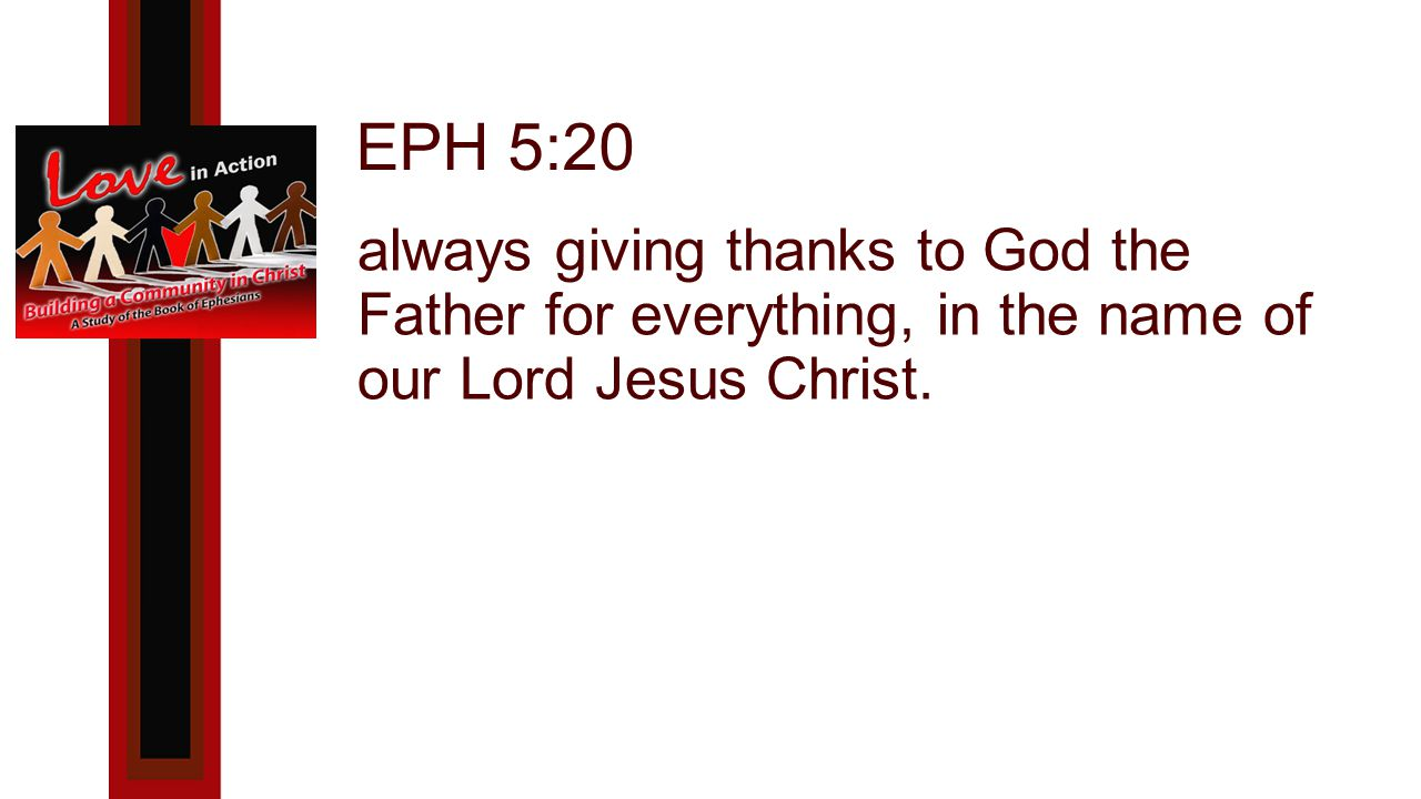 EPH 5:20 always giving thanks to God the Father for everything, in the name of our Lord Jesus Christ.