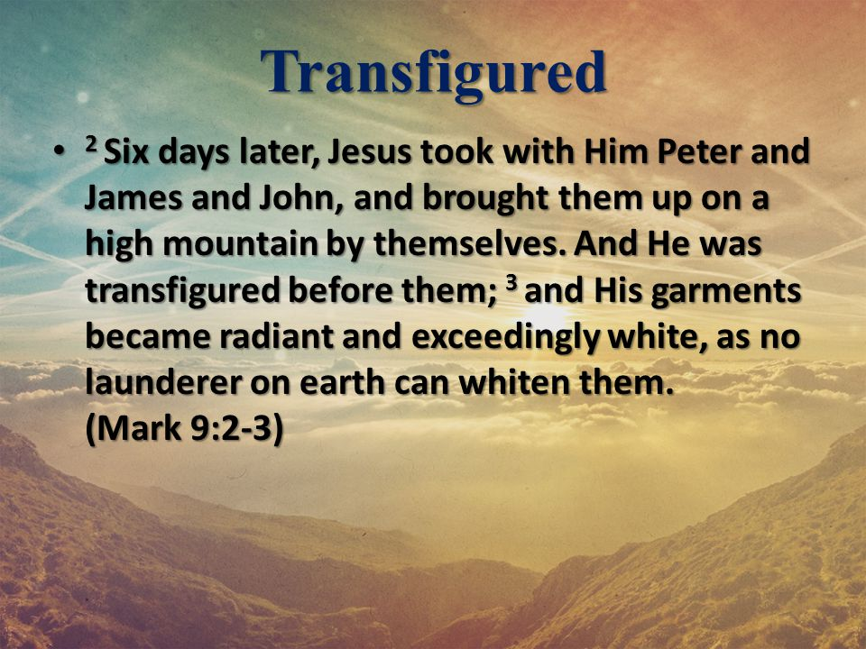 Transfigured 2 Six days later, Jesus took with Him Peter and James and John, and brought them up on a high mountain by themselves. And He was transfig