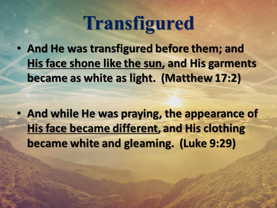 Transfigured And He was transfigured before them; and His face shone like the sun, and His garments became as white as light. (Matthew 17:2) And He wa