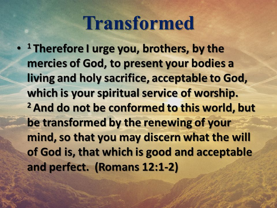 Transformed 1 Therefore I urge you, brothers, by the mercies of God, to present your bodies a living and holy sacrifice, acceptable to God, which is y