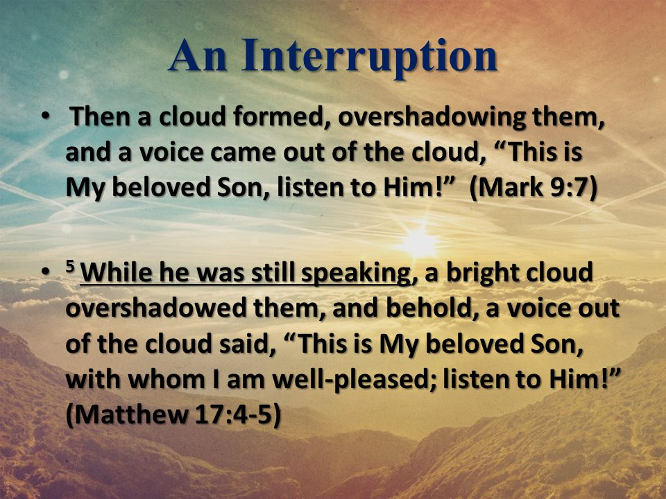 """An Interruption Then a cloud formed, overshadowing them, and a voice came out of the cloud, """"This is My beloved Son, listen to Him!"""" (Mark 9:7) Then a"""