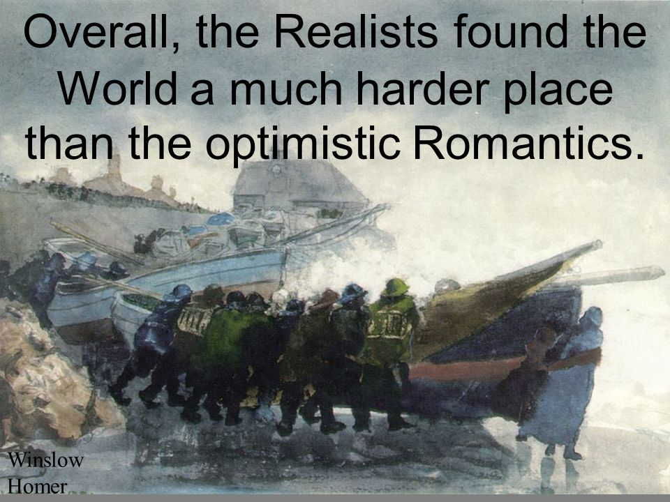 Overall, the Realists found the World a much harder place than the optimistic Romantics. Winslow Homer