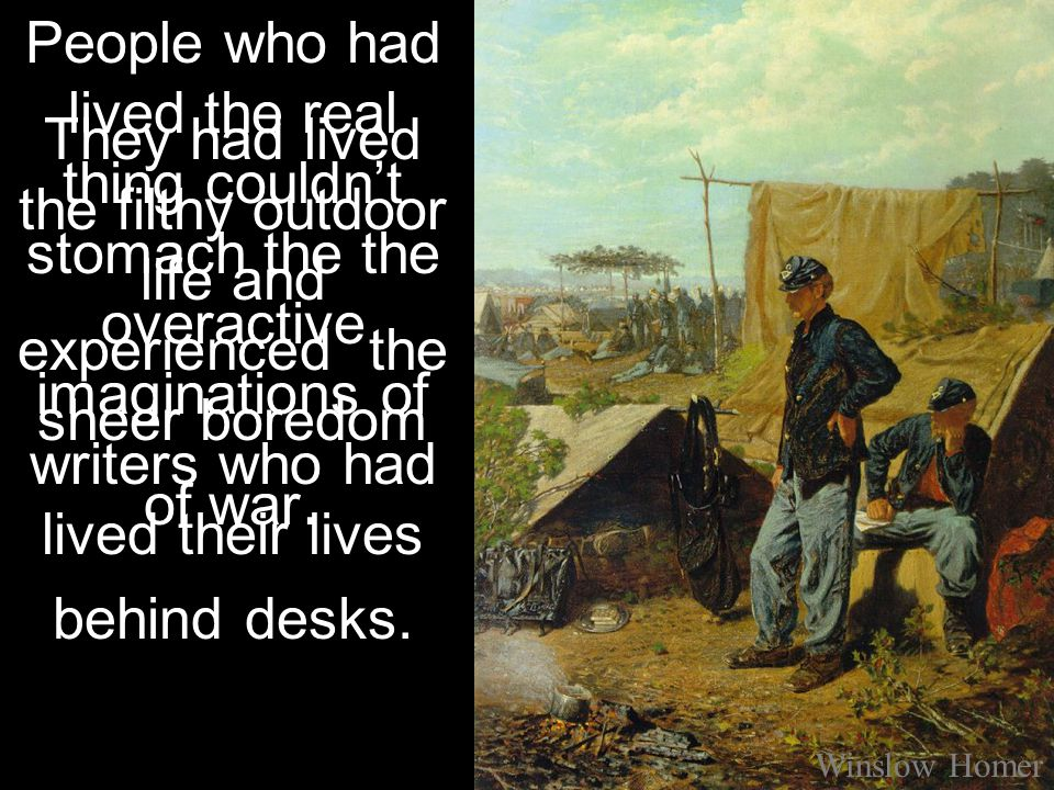 They had lived the filthy outdoor life and experienced the sheer boredom of war. Winslow Homer People who had lived the real thing couldn't stomach th