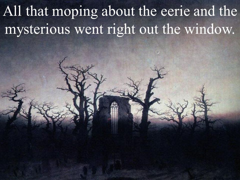 All that moping about the eerie and the mysterious went right out the window.