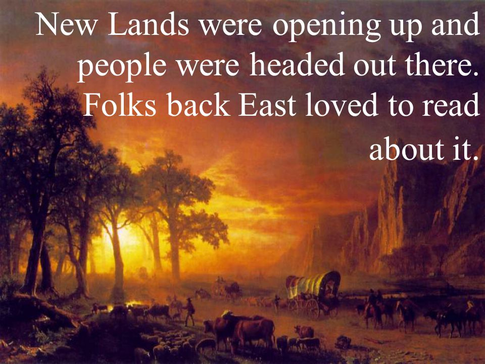 New Lands were opening up and people were headed out there. Folks back East loved to read about it.