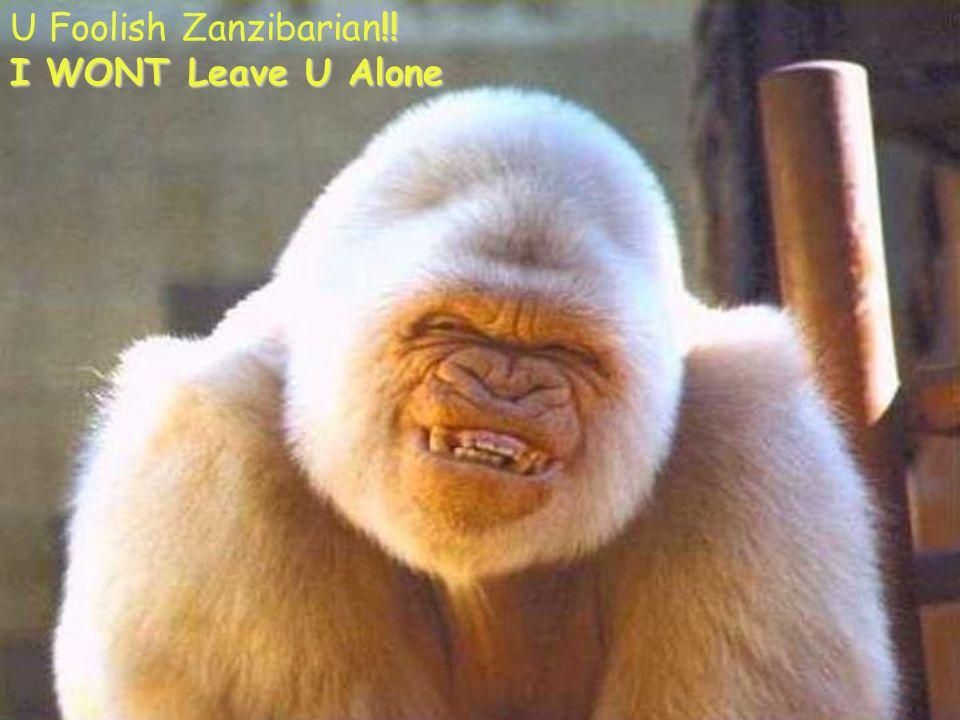 Ka l !! U Foolish Zanzibarian!! I WONT Leave U Alone