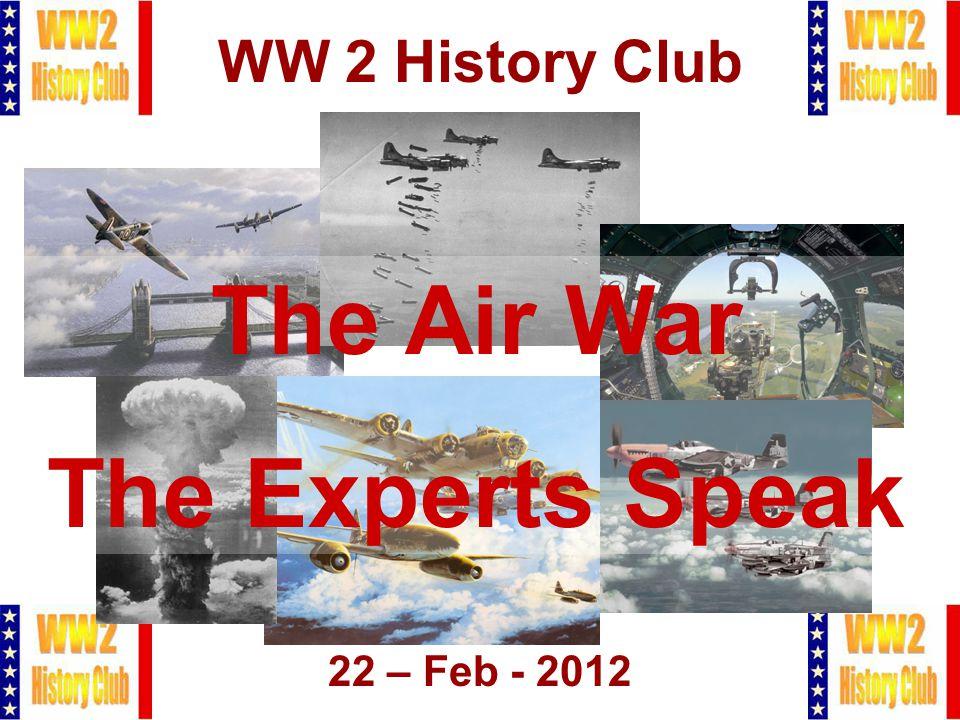1 WW 2 History Club 22 – Feb - 2012 The Air War The Experts Speak