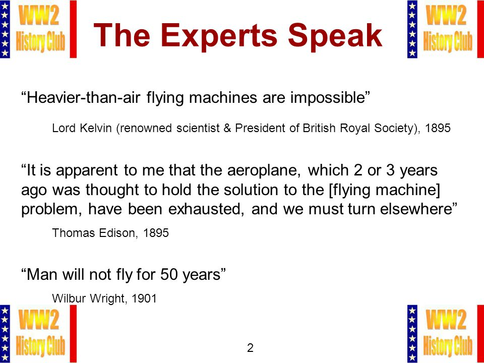 2 Heavier-than-air flying machines are impossible Lord Kelvin (renowned scientist & President of British Royal Society), 1895 It is apparent to me that the aeroplane, which 2 or 3 years ago was thought to hold the solution to the [flying machine] problem, have been exhausted, and we must turn elsewhere Thomas Edison, 1895 Man will not fly for 50 years Wilbur Wright, 1901
