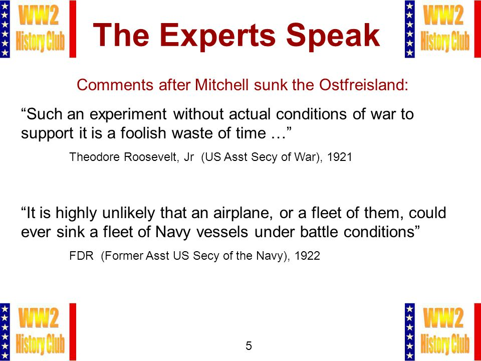 5 The Experts Speak Comments after Mitchell sunk the Ostfreisland: Such an experiment without actual conditions of war to support it is a foolish waste of time … Theodore Roosevelt, Jr (US Asst Secy of War), 1921 It is highly unlikely that an airplane, or a fleet of them, could ever sink a fleet of Navy vessels under battle conditions FDR (Former Asst US Secy of the Navy), 1922