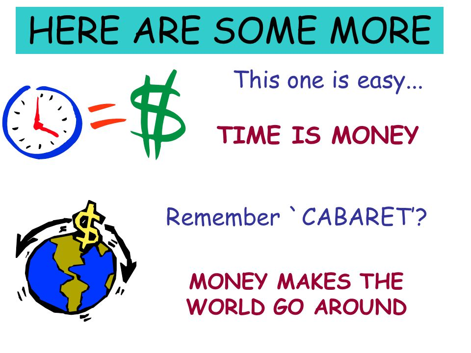 HERE ARE SOME MORE This one is easy...TIME IS MONEY Remember `CABARET'.