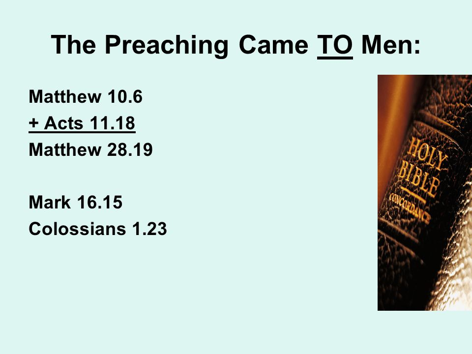The Preaching Came TO Men: Matthew 10.6 + Acts 11.18 Matthew 28.19 Mark 16.15 Colossians 1.23