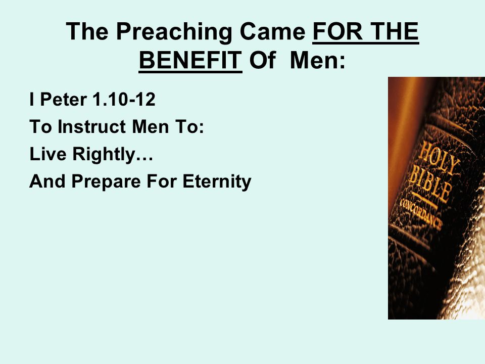 The Preaching Came FOR THE BENEFIT Of Men: I Peter 1.10-12 To Instruct Men To: Live Rightly… And Prepare For Eternity