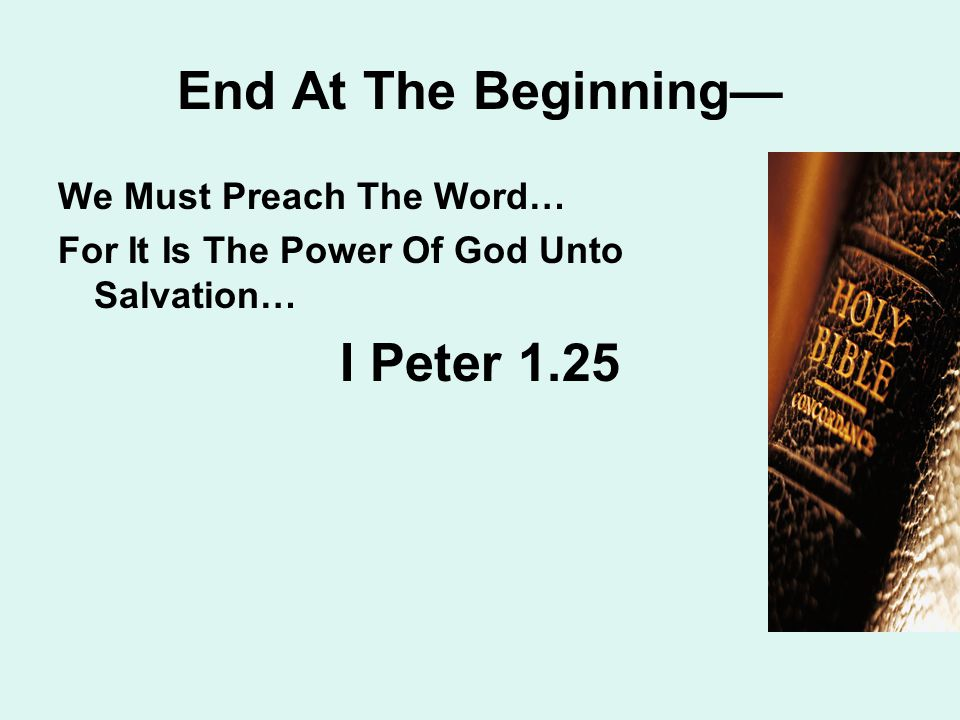 End At The Beginning— We Must Preach The Word… For It Is The Power Of God Unto Salvation… I Peter 1.25