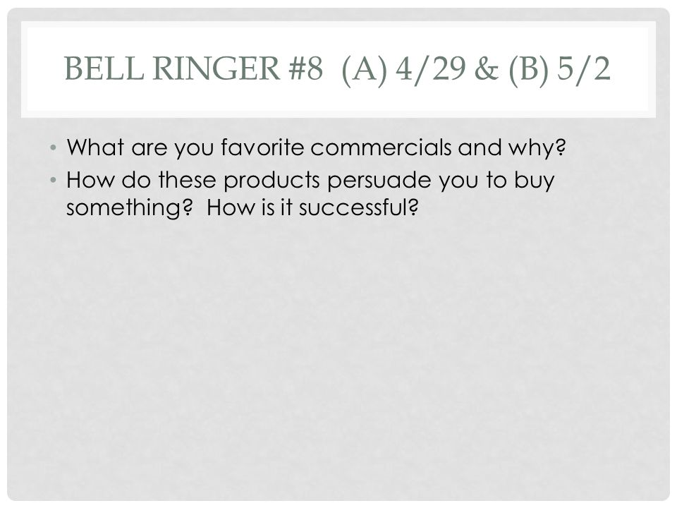 BELL RINGER #8 (A) 4/29 & (B) 5/2 What are you favorite commercials and why? How do these products persuade you to buy something? How is it successful