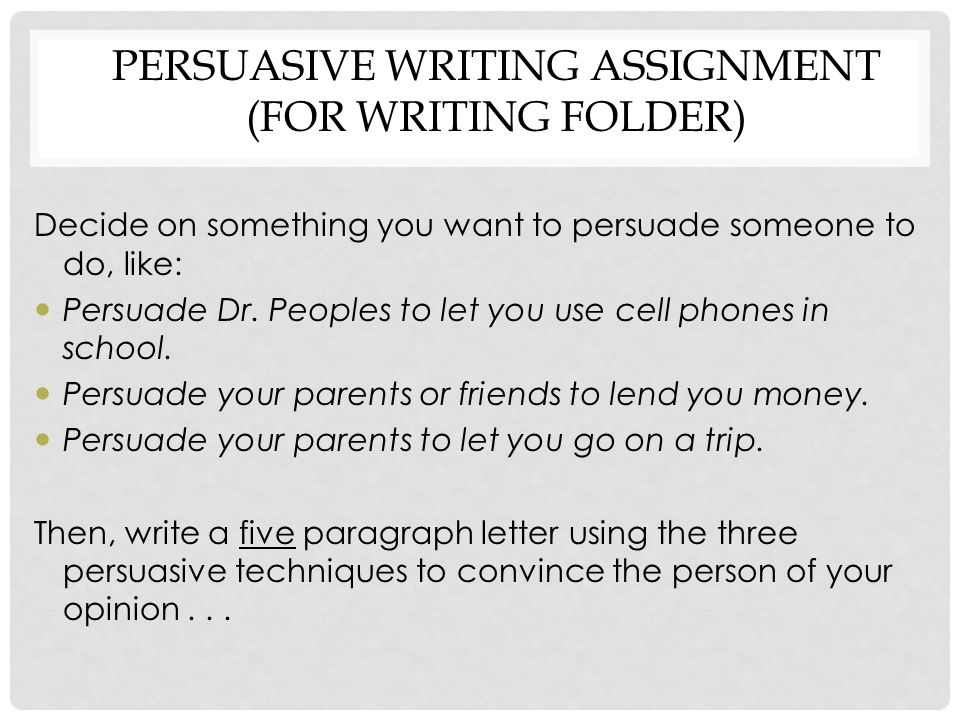 PERSUASIVE WRITING ASSIGNMENT (FOR WRITING FOLDER) Decide on something you want to persuade someone to do, like: Persuade Dr. Peoples to let you use c