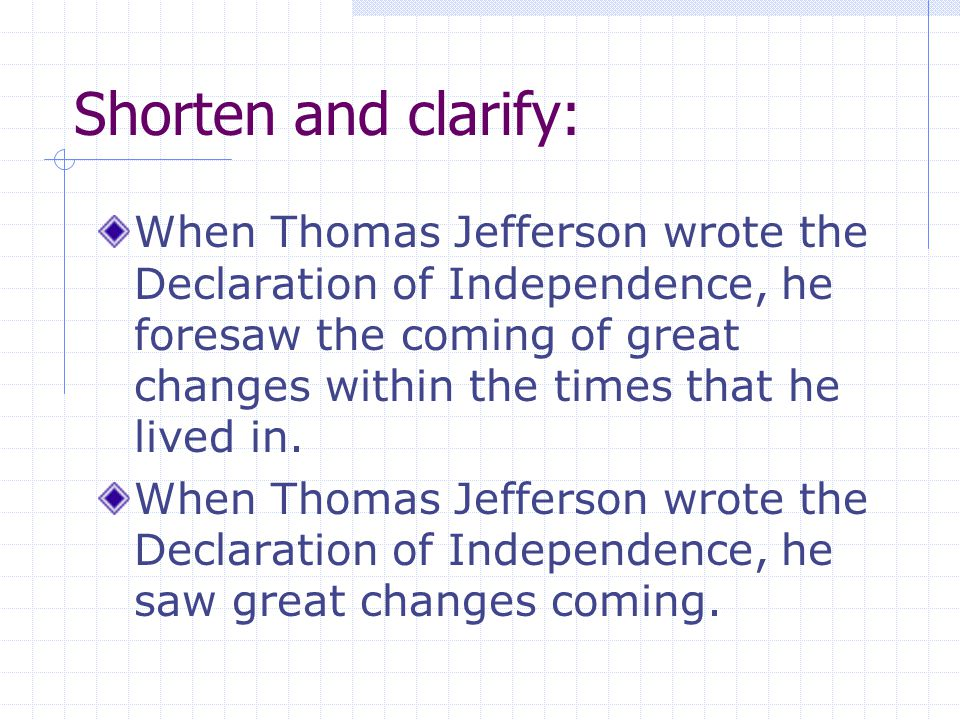 Shorten and clarify: When Thomas Jefferson wrote the Declaration of Independence, he foresaw the coming of great changes within the times that he live