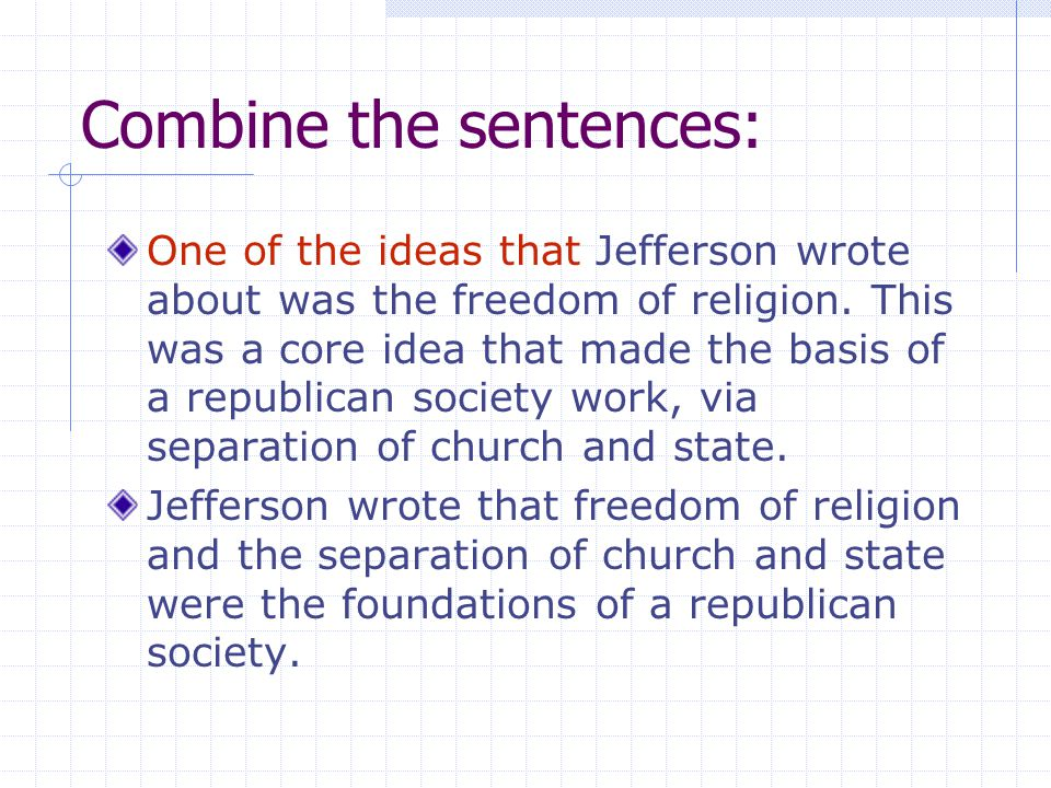Combine the sentences: One of the ideas that Jefferson wrote about was the freedom of religion. This was a core idea that made the basis of a republic