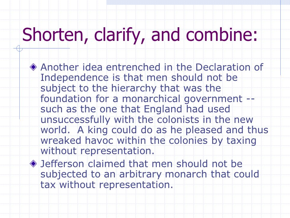 Shorten, clarify, and combine: Another idea entrenched in the Declaration of Independence is that men should not be subject to the hierarchy that was the foundation for a monarchical government -- such as the one that England had used unsuccessfully with the colonists in the new world.