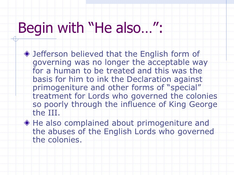 "Begin with ""He also…"": Jefferson believed that the English form of governing was no longer the acceptable way for a human to be treated and this was t"