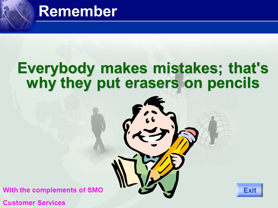 Everybody makes mistakes; that s why they put erasers on pencils Remember Exit With the complements of SMO Customer Services
