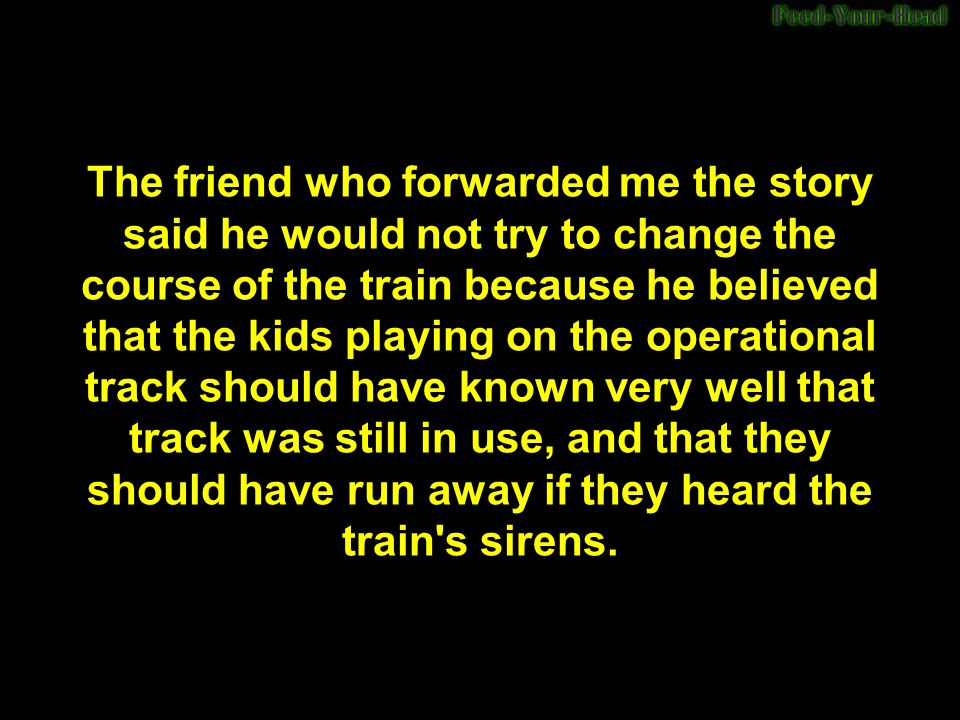 The friend who forwarded me the story said he would not try to change the course of the train because he believed that the kids playing on the operational track should have known very well that track was still in use, and that they should have run away if they heard the train s sirens.