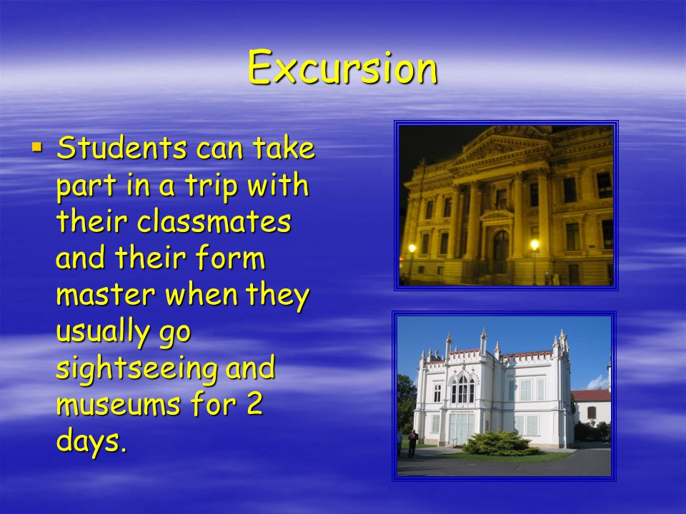Excursion  Students can take part in a trip with their classmates and their form master when they usually go sightseeing and museums for 2 days.