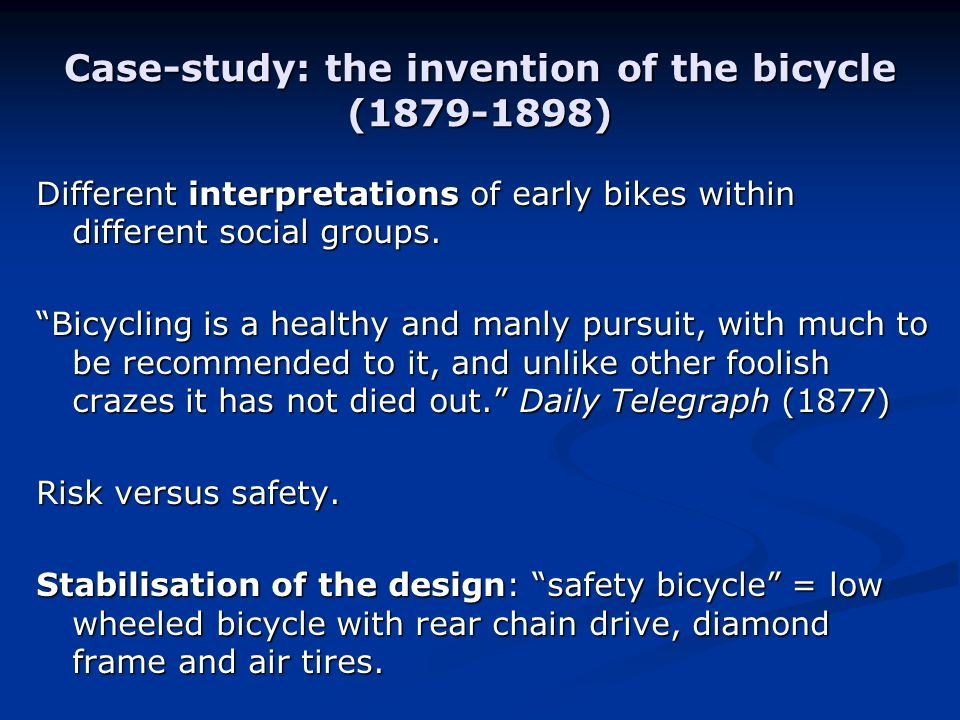 Case-study: the invention of the bicycle (1879-1898) Different interpretations of early bikes within different social groups.