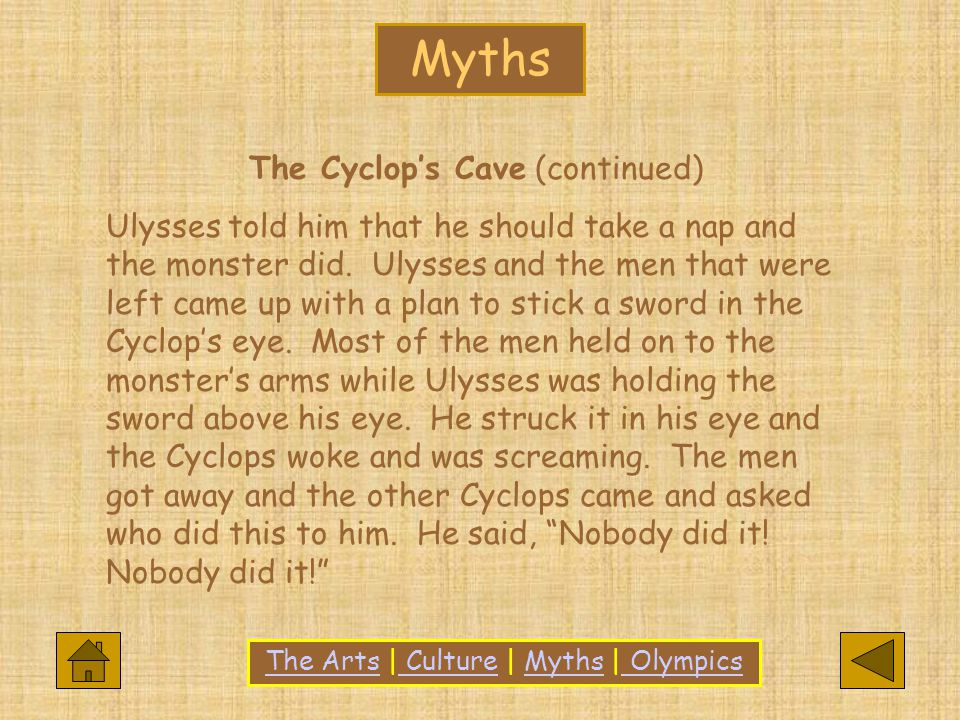 Myths The ArtsThe Arts | Culture | Myths | Olympics CultureMyths Olympics The Cyclop's Cave (continued) Ulysses told him that he should take a nap and the monster did.