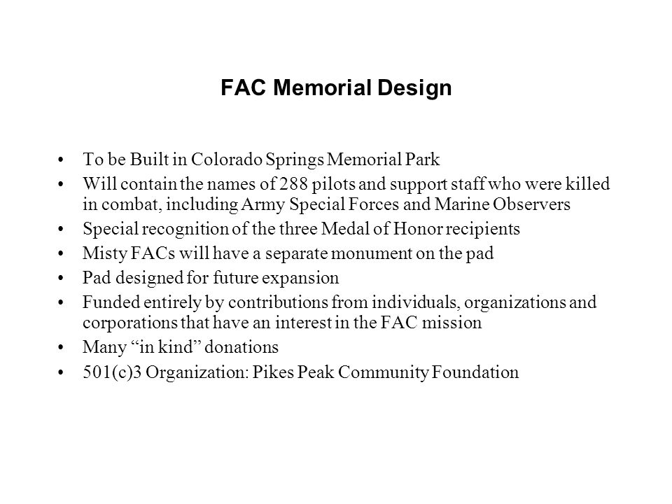 FAC Memorial Design To be Built in Colorado Springs Memorial Park Will contain the names of 288 pilots and support staff who were killed in combat, including Army Special Forces and Marine Observers Special recognition of the three Medal of Honor recipients Misty FACs will have a separate monument on the pad Pad designed for future expansion Funded entirely by contributions from individuals, organizations and corporations that have an interest in the FAC mission Many in kind donations 501(c)3 Organization: Pikes Peak Community Foundation