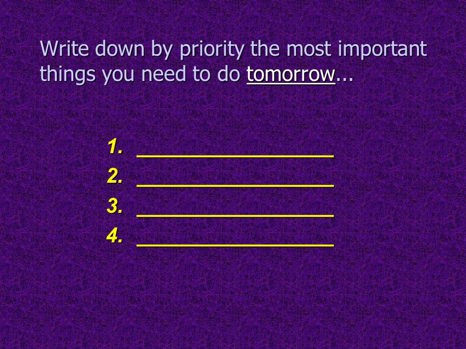 Write down by priority the most important things you need to do tomorrow... 1._________________ 2._________________ 3._________________ 4.____________