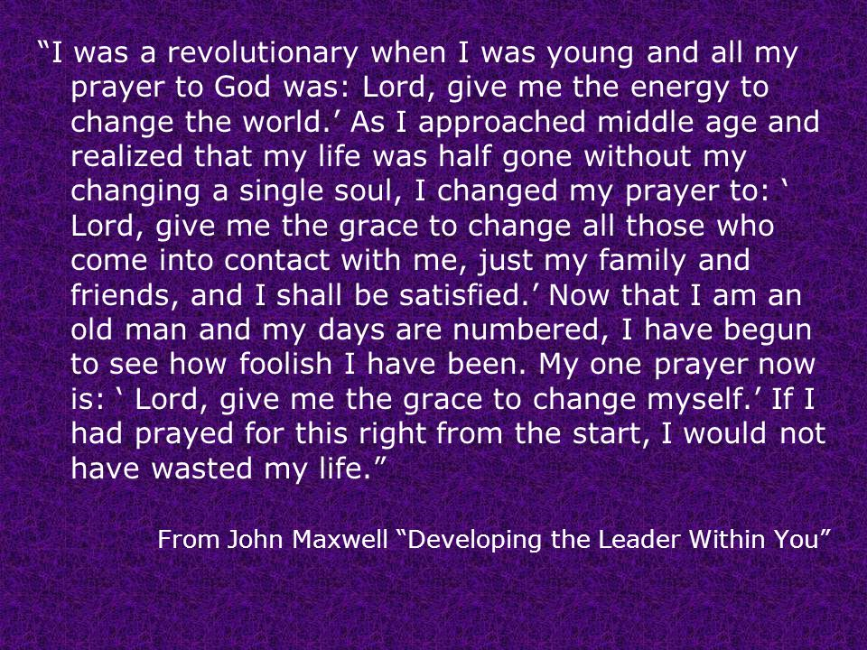 I was a revolutionary when I was young and all my prayer to God was: Lord, give me the energy to change the world.' As I approached middle age and realized that my life was half gone without my changing a single soul, I changed my prayer to: ' Lord, give me the grace to change all those who come into contact with me, just my family and friends, and I shall be satisfied.' Now that I am an old man and my days are numbered, I have begun to see how foolish I have been.