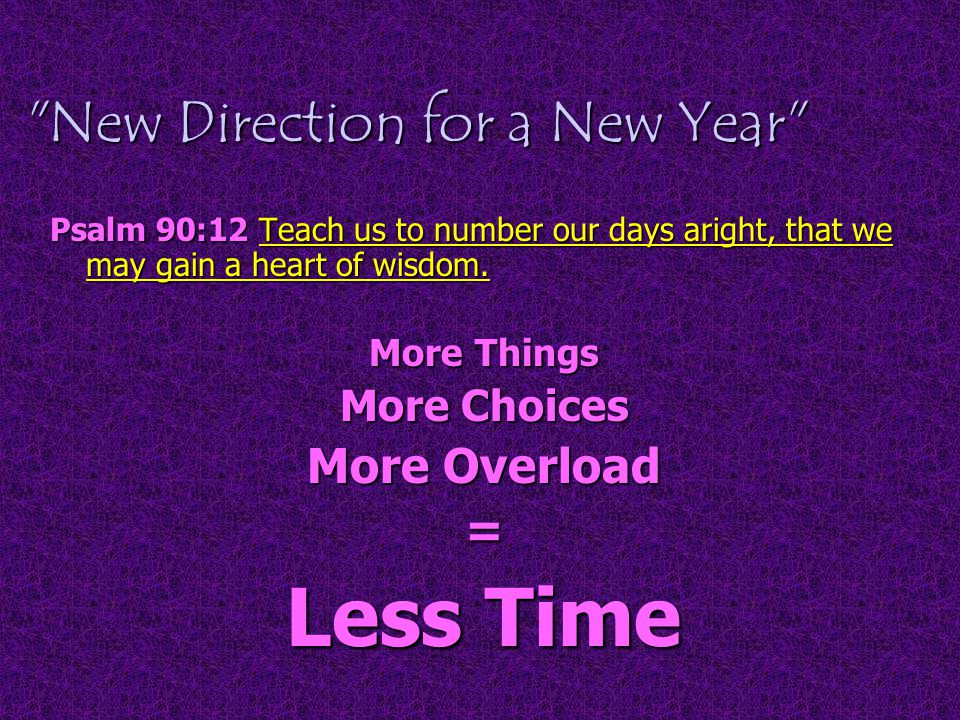 New Direction for a New Year Psalm 90:12 Teach us to number our days aright, that we may gain a heart of wisdom.