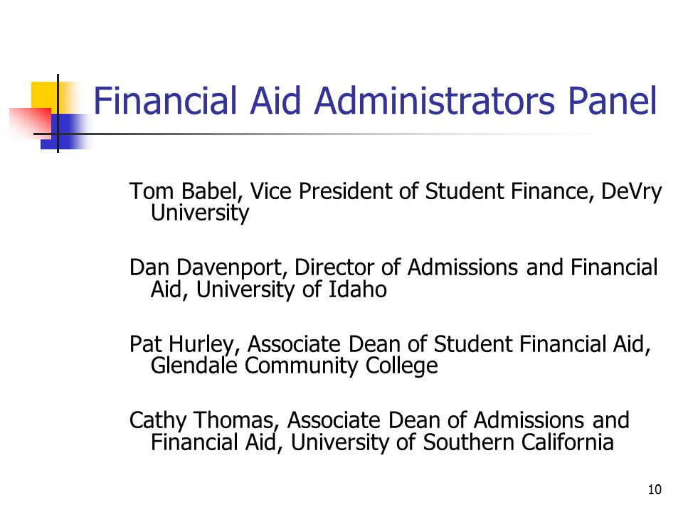 10 Financial Aid Administrators Panel Tom Babel, Vice President of Student Finance, DeVry University Dan Davenport, Director of Admissions and Financial Aid, University of Idaho Pat Hurley, Associate Dean of Student Financial Aid, Glendale Community College Cathy Thomas, Associate Dean of Admissions and Financial Aid, University of Southern California