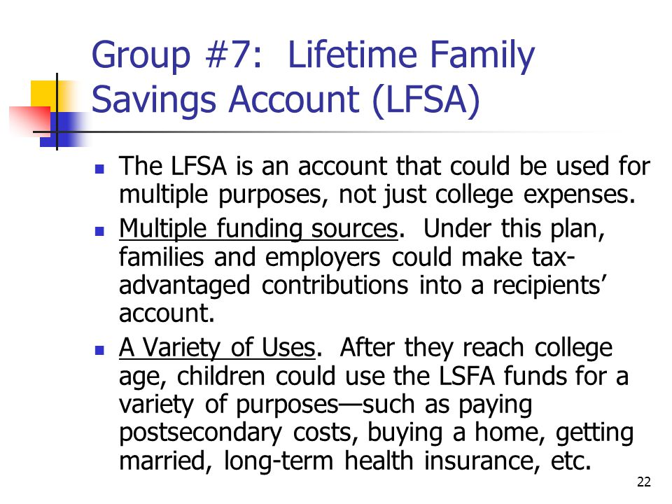 22 Group #7: Lifetime Family Savings Account (LFSA) The LFSA is an account that could be used for multiple purposes, not just college expenses.