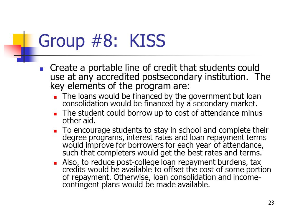 23 Group #8: KISS Create a portable line of credit that students could use at any accredited postsecondary institution.