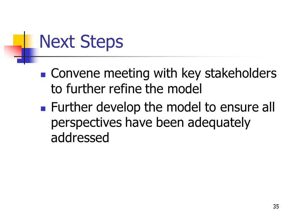 35 Next Steps Convene meeting with key stakeholders to further refine the model Further develop the model to ensure all perspectives have been adequately addressed