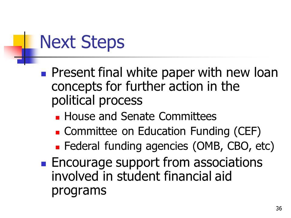 36 Next Steps Present final white paper with new loan concepts for further action in the political process House and Senate Committees Committee on Education Funding (CEF) Federal funding agencies (OMB, CBO, etc) Encourage support from associations involved in student financial aid programs